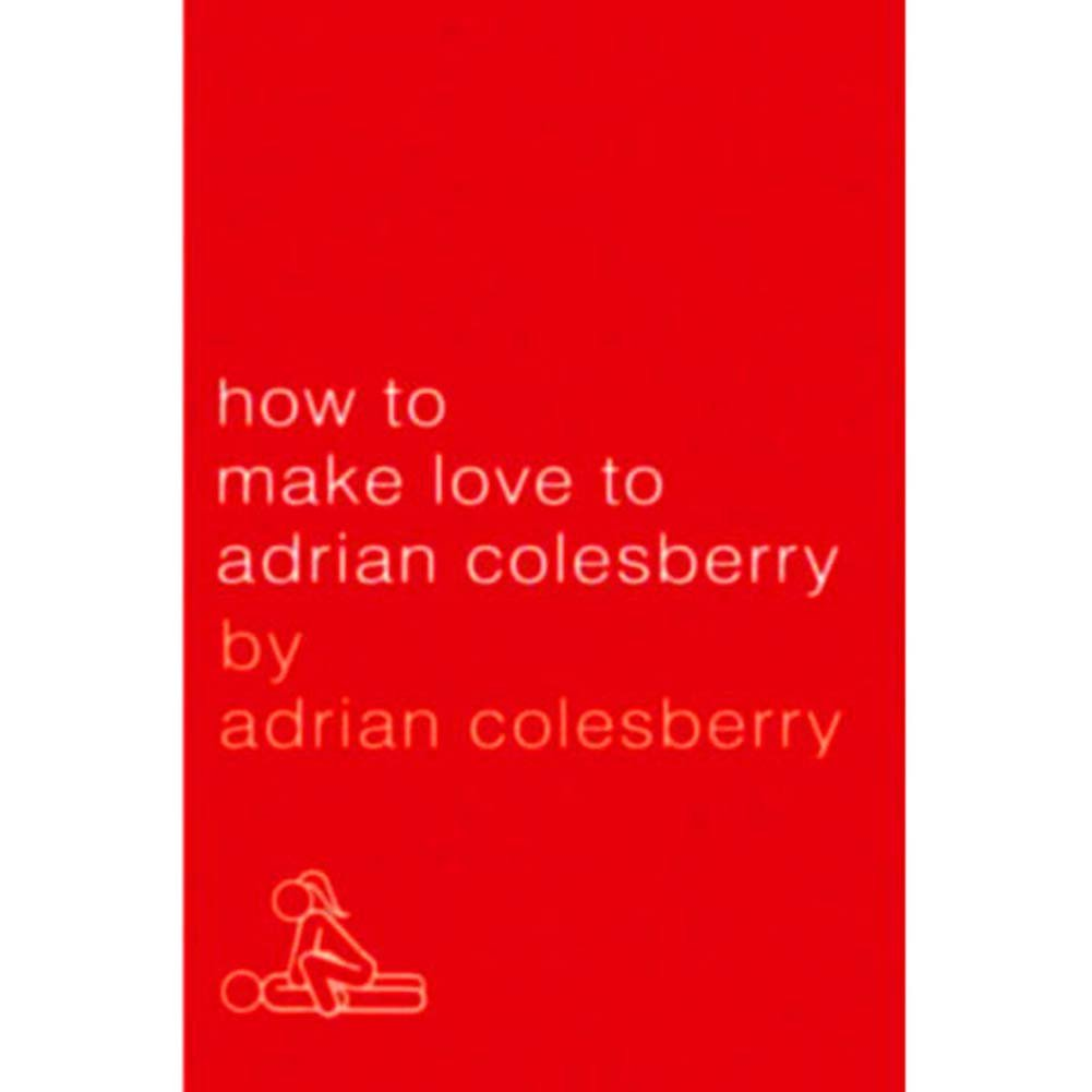 How to Make Love to Adrian Colesberry Book - View #1