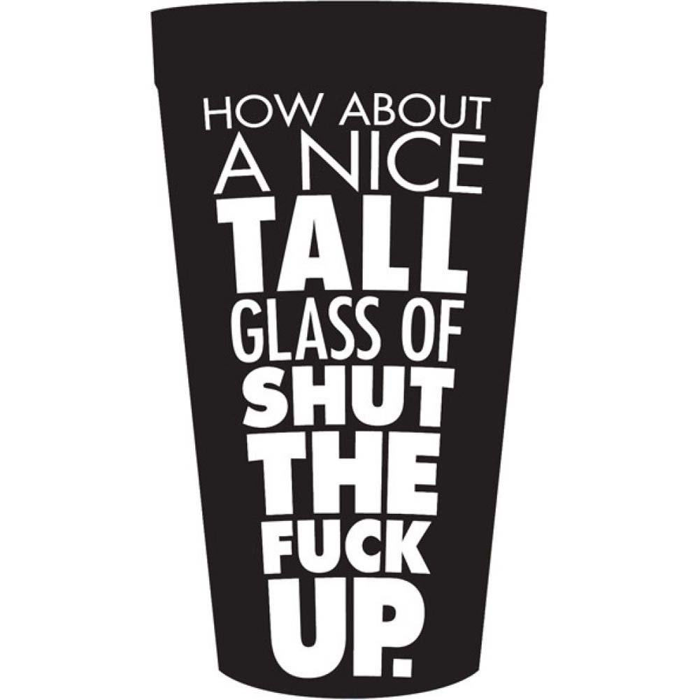 How About a Nice Tall Glass of Shut the Fuck Up Drinking Cup - View #1